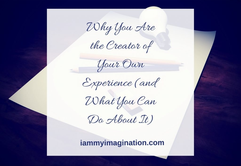 Why You Are the Creator of Your Own Experience (and What You Can Do About It)