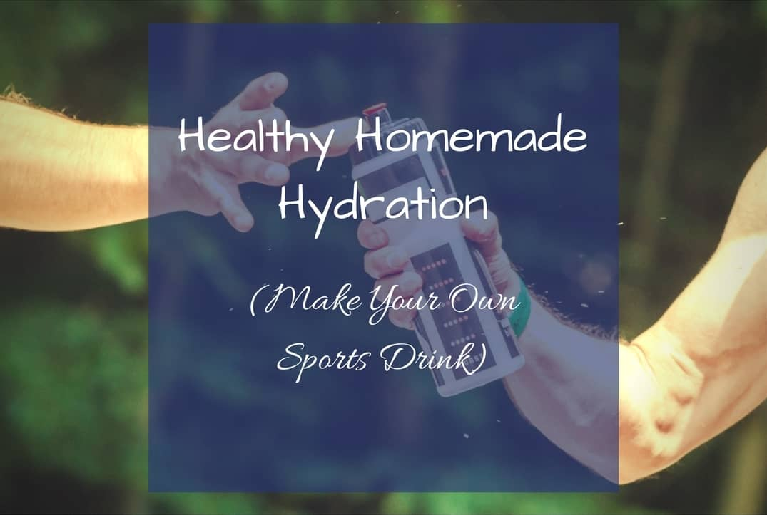 Healthy Homemade Hydration (Make Your Own Sports Drink)