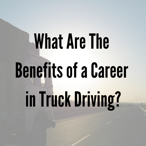 What Are The Benefits of a Career in Truck Driving?