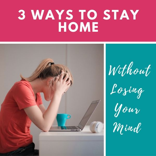 3 Ways to Stay Home Without Losing Your Mind